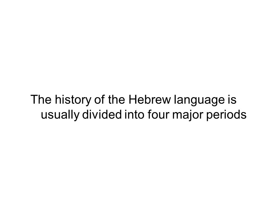 The history of the Hebrew language is usually divided into four major periods