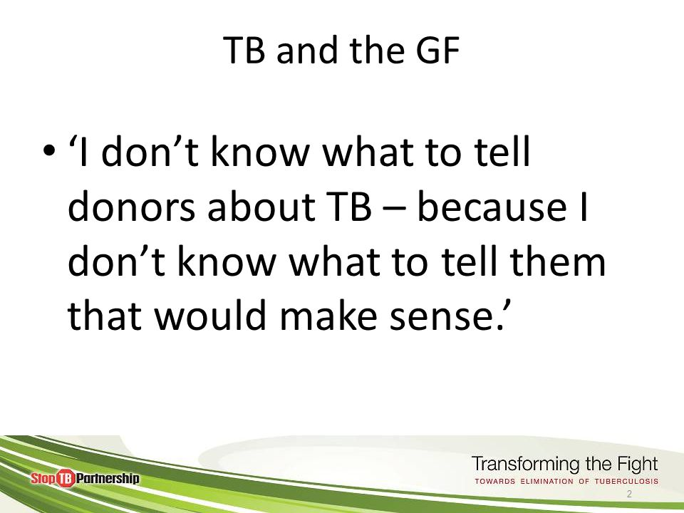© World Health 2011Organization TB and the GF 'I don't know what to tell donors about TB – because I don't know what to tell them that would make sense.' 2
