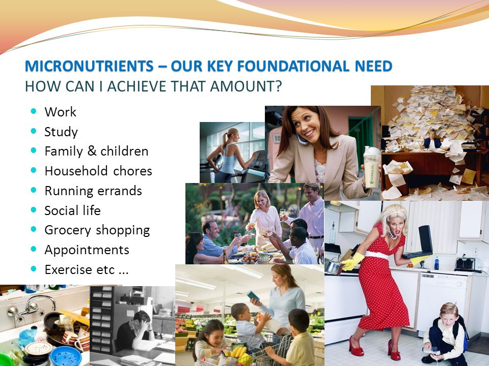 MICRONUTRIENTS – OUR KEY FOUNDATIONAL NEED MICRONUTRIENTS – OUR KEY FOUNDATIONAL NEED HOW CAN I ACHIEVE THAT AMOUNT? Work Study Family & children Hous