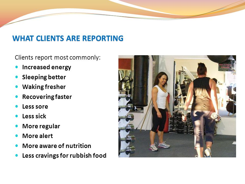 Clients report most commonly: Increased energy Sleeping better Waking fresher Recovering faster Less sore Less sick More regular More alert More aware