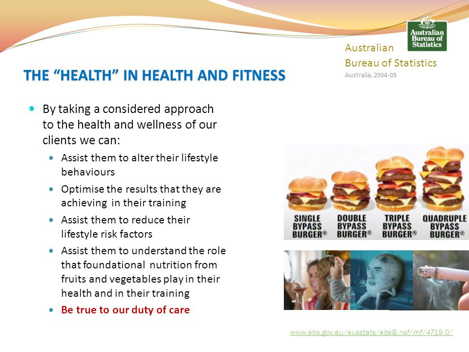Behavioural or lifestyle risk factors increase the risk of ill health Lifestyle behaviours can be altered Regular exercise and diet are factors in preventing many diseases Poor lifestyle choices are directly responsible for increasing the rates of many diseases www.abs.gov.au/ausstats/abs@.nsf/mf/4719.0/ Australian Bureau of Statistics Australia, 2004-05 LIFESTYLE RISK FACTORS