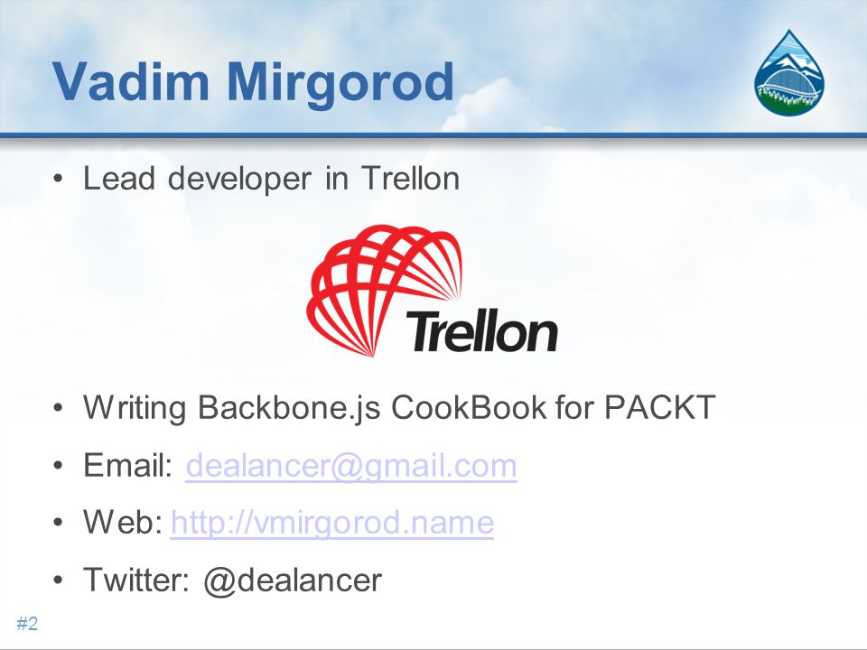 Vadim Mirgorod Lead developer in Trellon Writing Backbone.js CookBook for PACKT Email: dealancer@gmail.comdealancer@gmail.com Web: http://vmirgorod.namehttp://vmirgorod.name Twitter: @dealancer #2