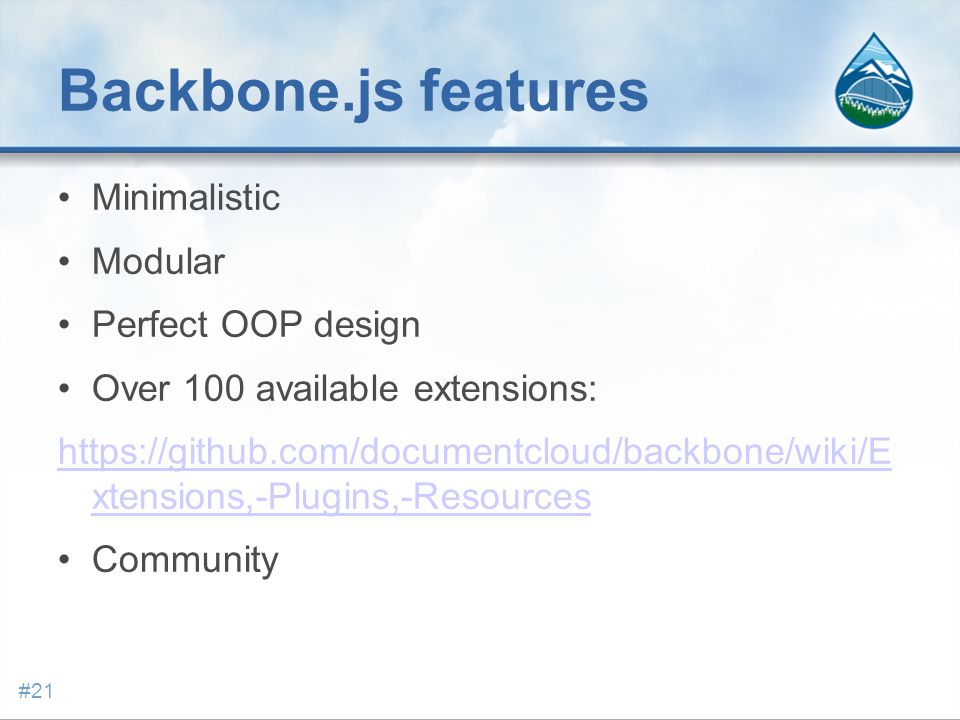 Backbone.js features Minimalistic Modular Perfect OOP design Over 100 available extensions: https://github.com/documentcloud/backbone/wiki/E xtensions,-Plugins,-Resources Community #21
