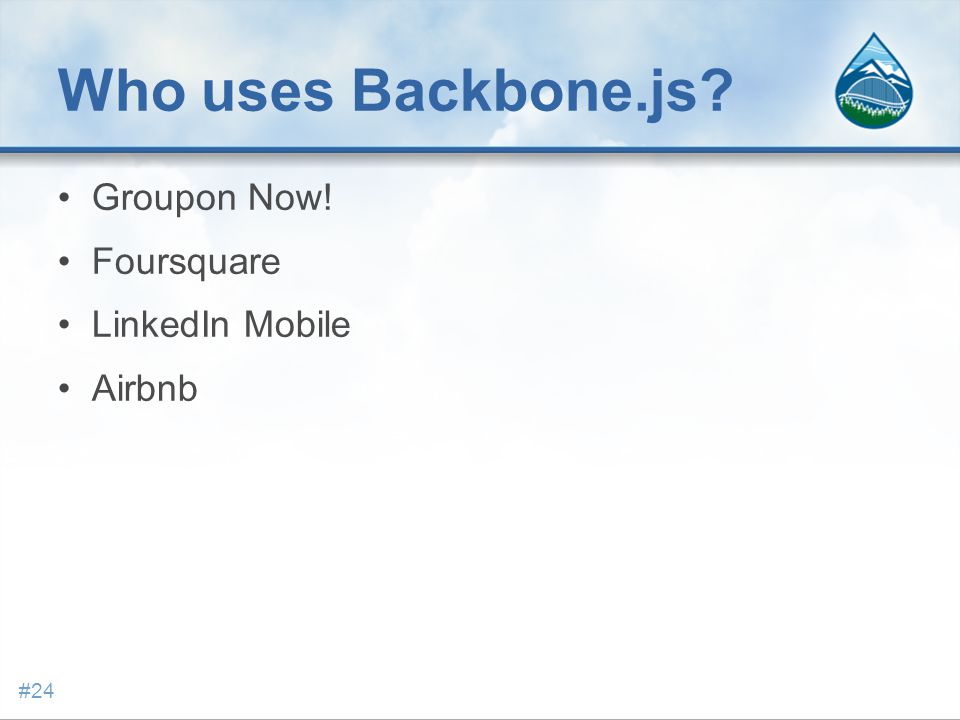 Who uses Backbone.js? Groupon Now! Foursquare LinkedIn Mobile Airbnb #24