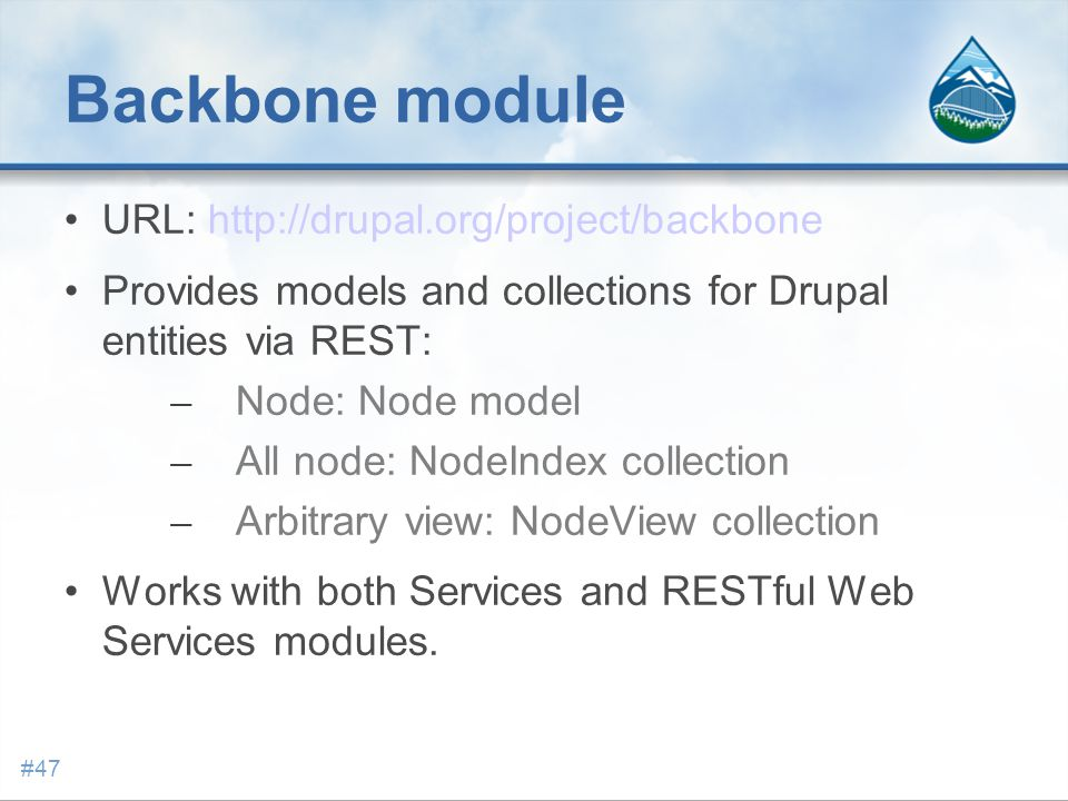 Backbone module URL: http://drupal.org/project/backbone Provides models and collections for Drupal entities via REST: – Node: Node model – All node: NodeIndex collection – Arbitrary view: NodeView collection Works with both Services and RESTful Web Services modules.