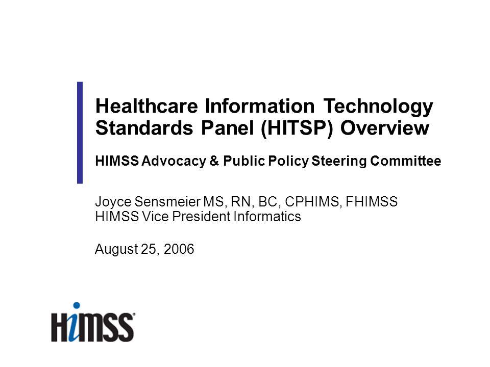 Joyce Sensmeier MS, RN, BC, CPHIMS, FHIMSS HIMSS Vice President Informatics August 25, 2006 Healthcare Information Technology Standards Panel (HITSP)