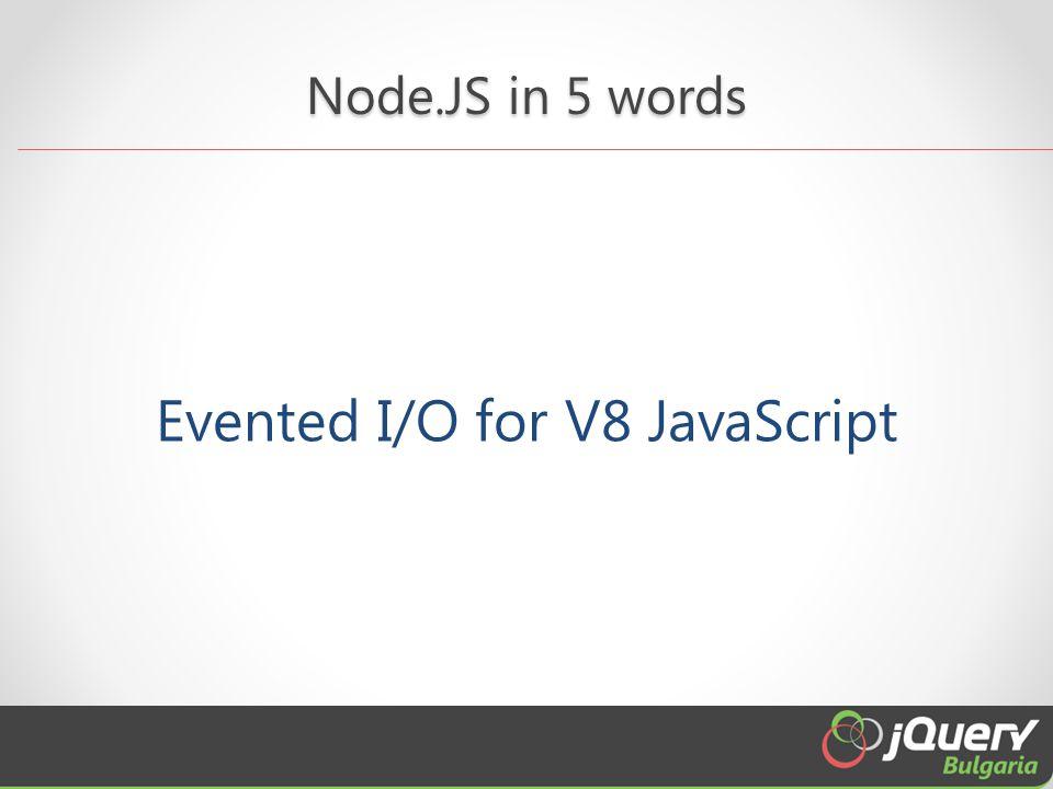 Node.JS in 5 words Evented I/O for V8 JavaScript