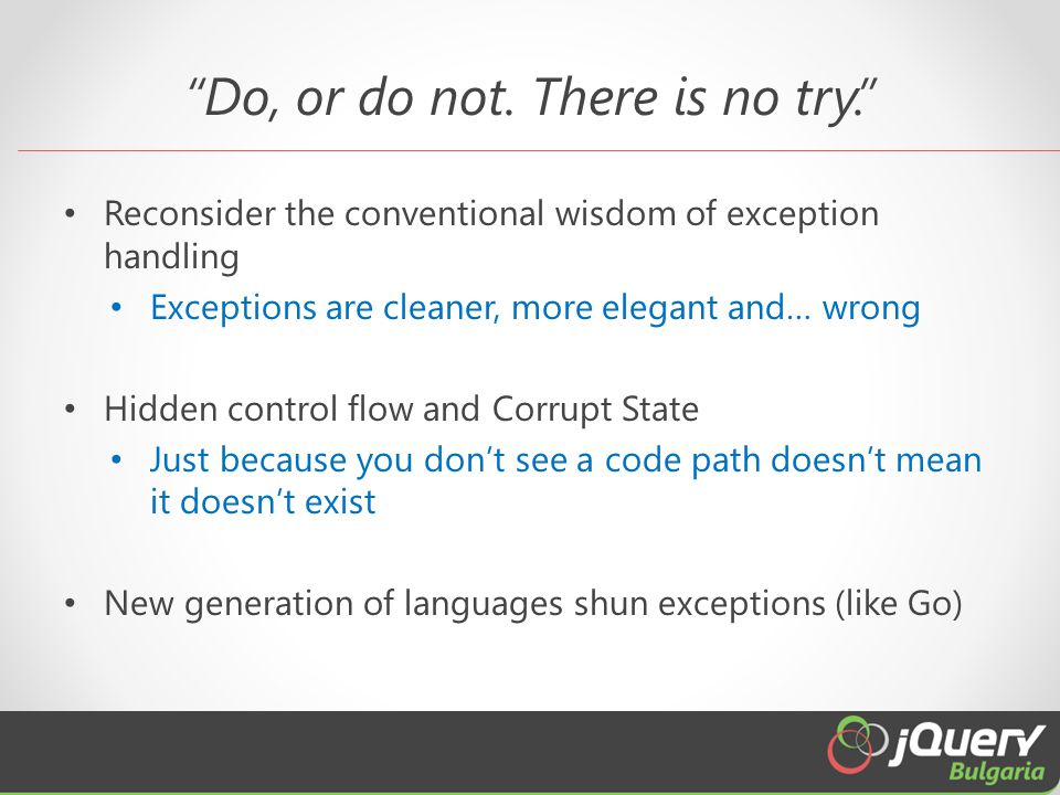 """Do, or do not. There is no try."" Reconsider the conventional wisdom of exception handling Exceptions are cleaner, more elegant and… wrong Hidden cont"