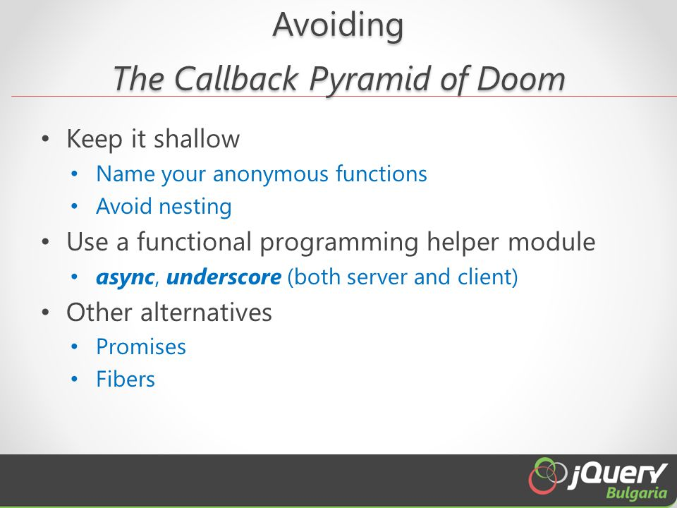 Avoiding The Callback Pyramid of Doom Keep it shallow Name your anonymous functions Avoid nesting Use a functional programming helper module async, un