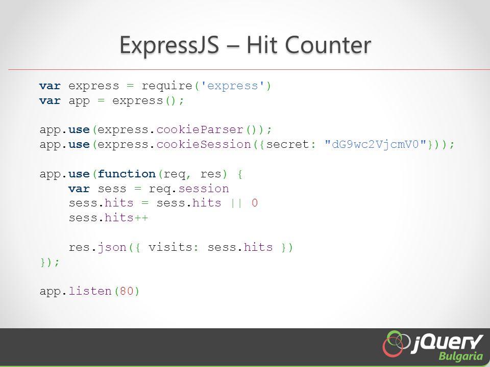 ExpressJS – Hit Counter var express = require( express ) var app = express(); app.use(express.cookieParser()); app.use(express.cookieSession({secret: dG9wc2VjcmV0 })); app.use(function(req, res) { var sess = req.session sess.hits = sess.hits || 0 sess.hits++ res.json({ visits: sess.hits }) }); app.listen(80)