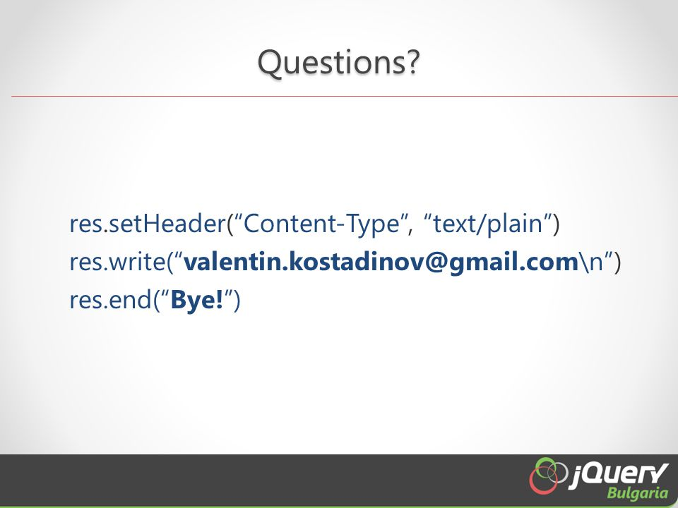 "Questions? res.setHeader(""Content-Type"", ""text/plain"") res.write(""valentin.kostadinov@gmail.com\n"") res.end(""Bye!"")"