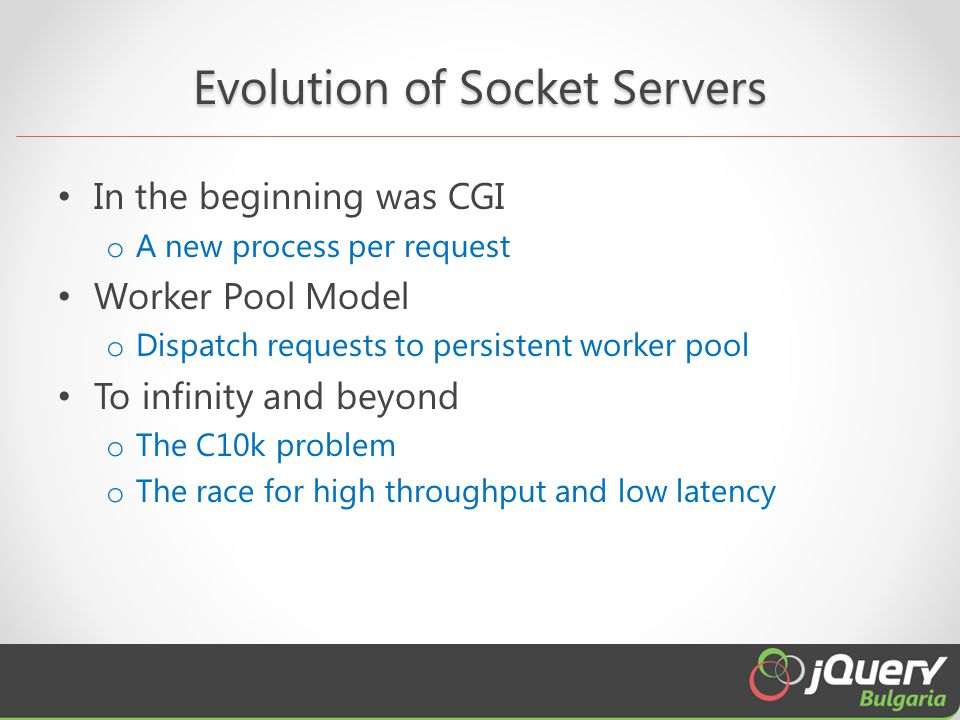 Evolution of Socket Servers In the beginning was CGI o A new process per request Worker Pool Model o Dispatch requests to persistent worker pool To in