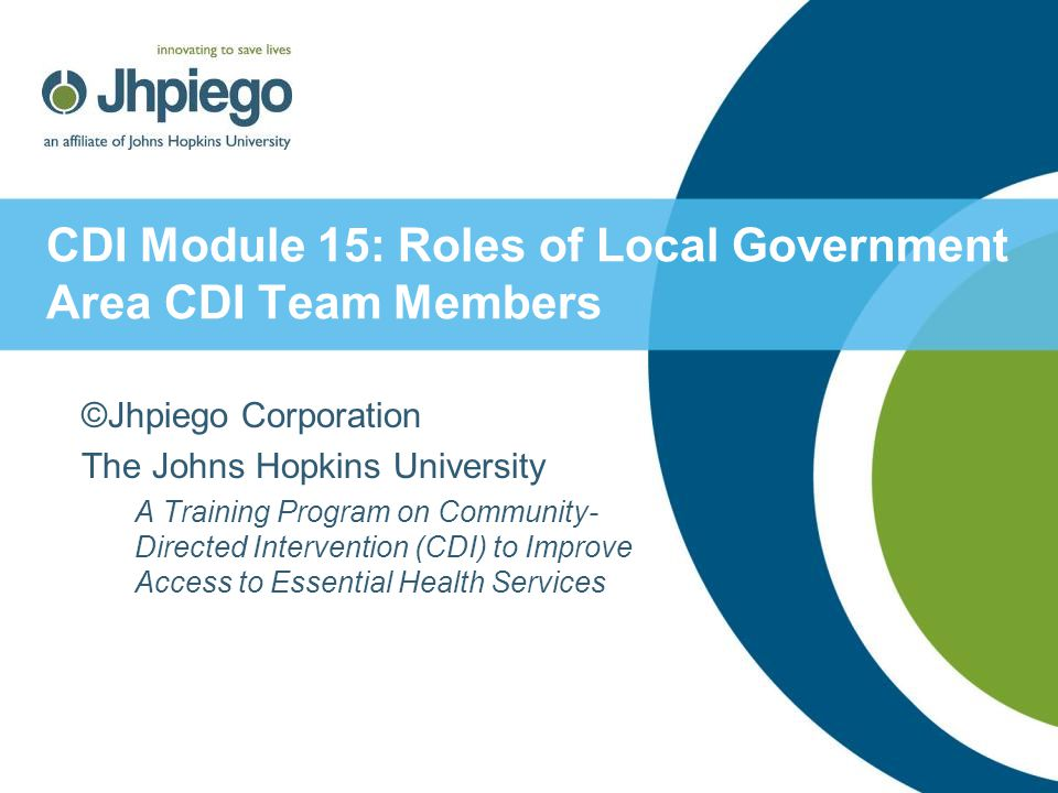 CDI Module 15: Roles of Local Government Area CDI Team Members ©Jhpiego Corporation The Johns Hopkins University A Training Program on Community- Directed Intervention (CDI) to Improve Access to Essential Health Services