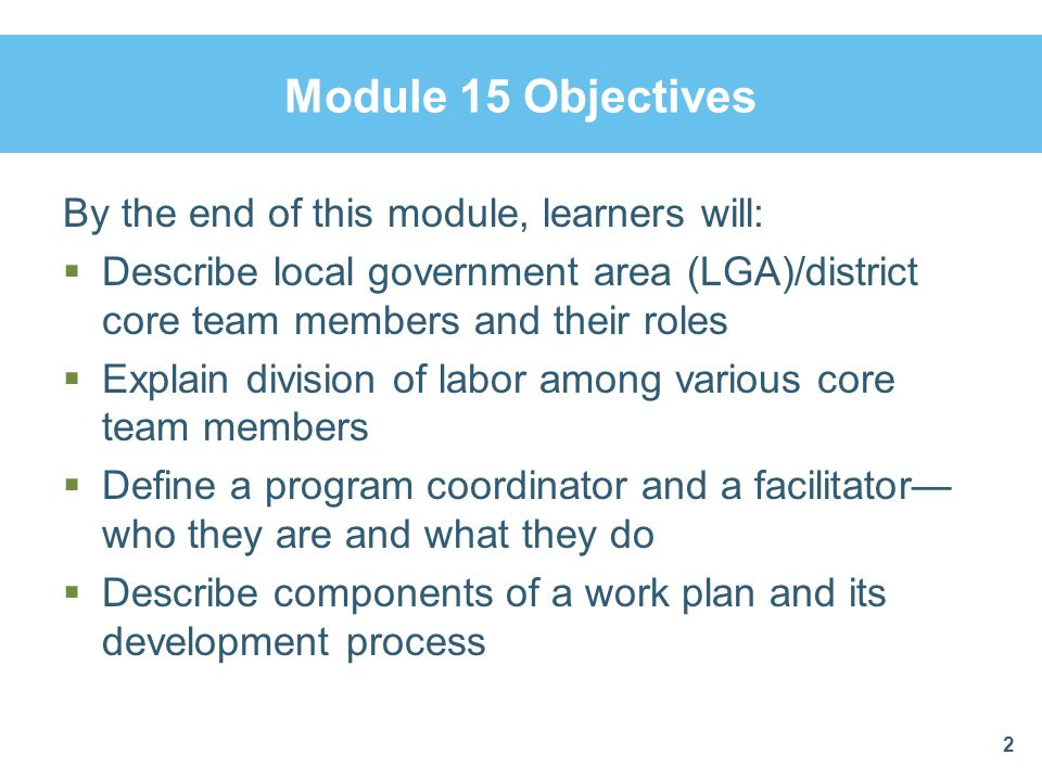 Module 15 Objectives By the end of this module, learners will:  Describe local government area (LGA)/district core team members and their roles  Explain division of labor among various core team members  Define a program coordinator and a facilitator— who they are and what they do  Describe components of a work plan and its development process 2