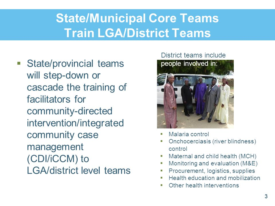 State/Municipal Core Teams Train LGA/District Teams  State/provincial teams will step-down or cascade the training of facilitators for community-directed intervention/integrated community case management (CDI/iCCM) to LGA/district level teams 3 District teams include people involved in:  Malaria control  Onchocerciasis (river blindness) control  Maternal and child health (MCH)  Monitoring and evaluation (M&E)  Procurement, logistics, supplies  Health education and mobilization  Other health interventions