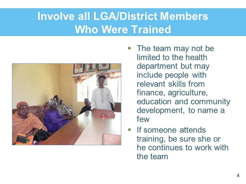 Involve all LGA/District Members Who Were Trained  The team may not be limited to the health department but may include people with relevant skills from finance, agriculture, education and community development, to name a few  If someone attends training, be sure she or he continues to work with the team 4