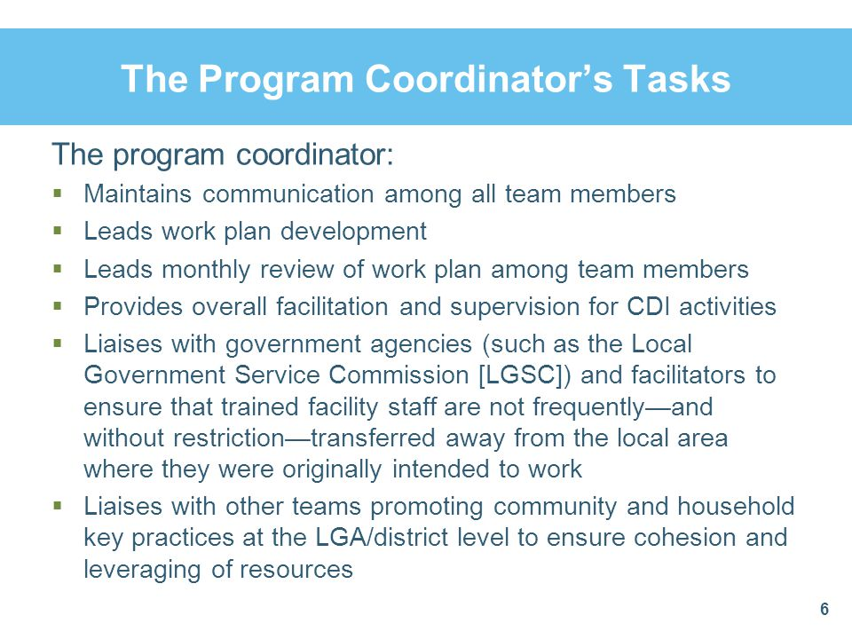 The Program Coordinator's Tasks The program coordinator:  Maintains communication among all team members  Leads work plan development  Leads monthly review of work plan among team members  Provides overall facilitation and supervision for CDI activities  Liaises with government agencies (such as the Local Government Service Commission [LGSC]) and facilitators to ensure that trained facility staff are not frequently—and without restriction—transferred away from the local area where they were originally intended to work  Liaises with other teams promoting community and household key practices at the LGA/district level to ensure cohesion and leveraging of resources 6