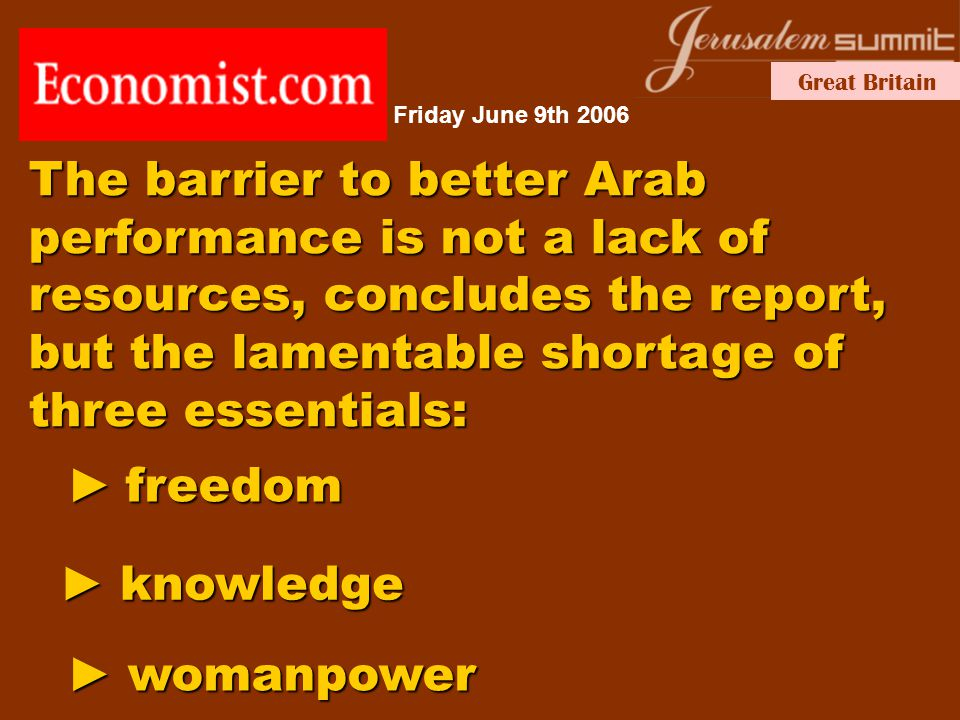 Great Britain ► knowledge The barrier to better Arab performance is not a lack of resources, concludes the report, but the lamentable shortage of three essentials: ► freedom ► womanpower Friday June 9th 2006