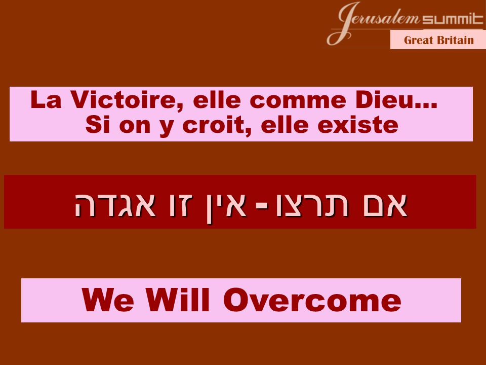 Great Britain אם תרצו - אין זו אגדה La Victoire, elle comme Dieu… Si on y croit, elle existe We Will Overcome
