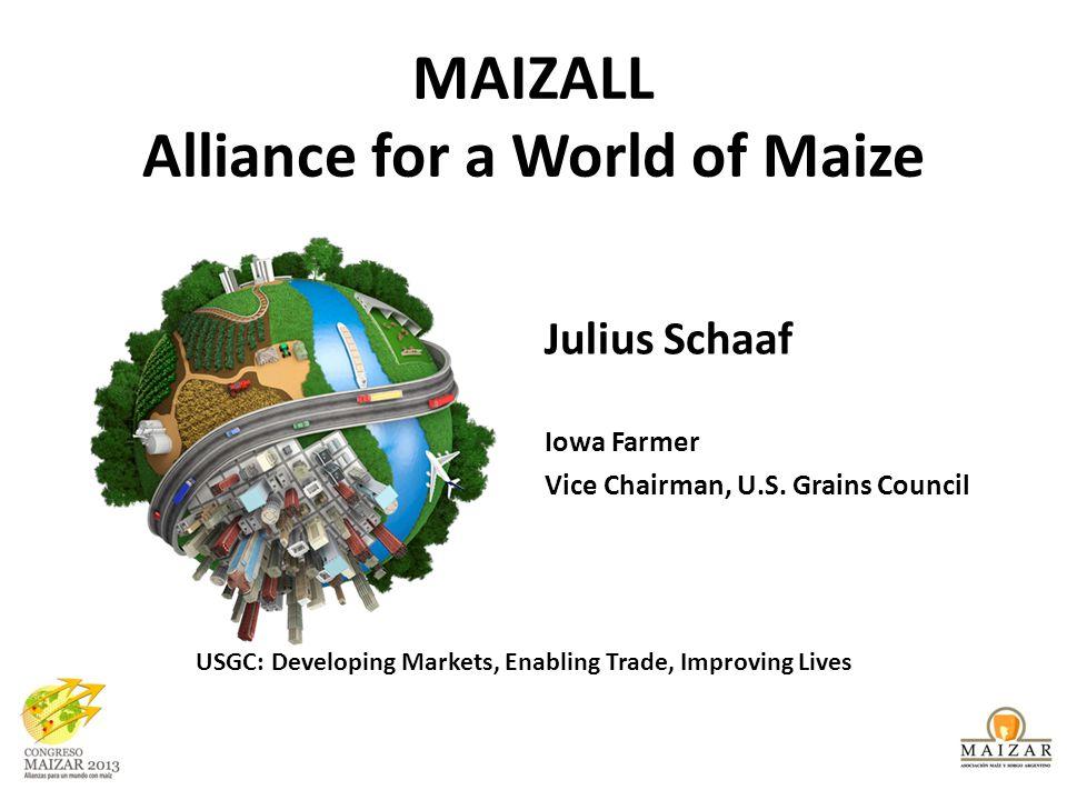 MAIZALL Alliance for a World of Maize Julius Schaaf Iowa Farmer Vice Chairman, U.S. Grains Council USGC: Developing Markets, Enabling Trade, Improving