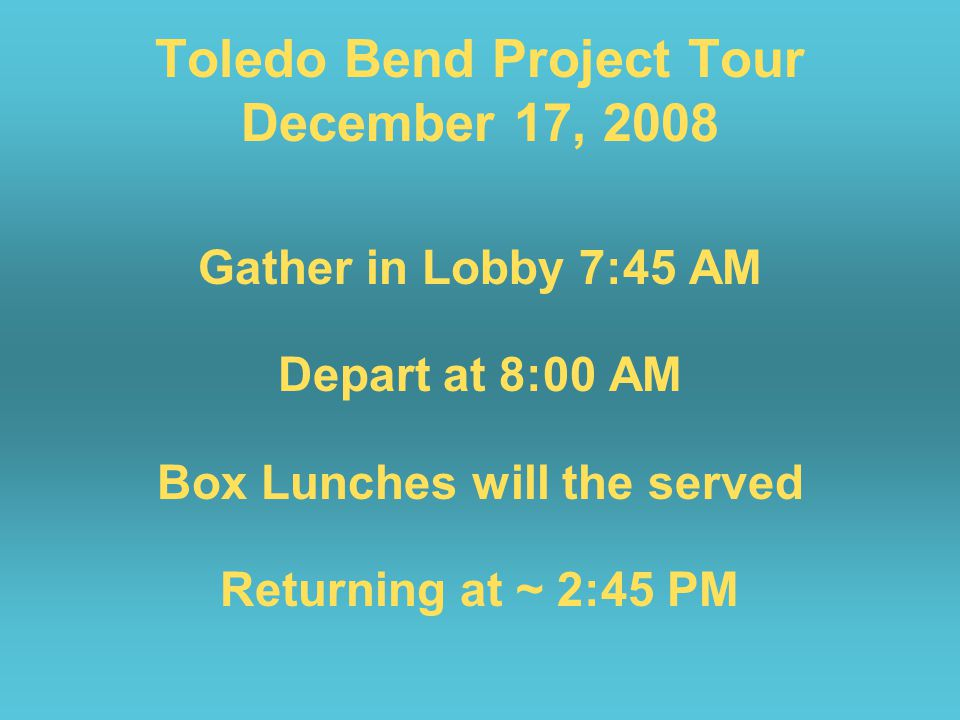 Toledo Bend Project Tour December 17, 2008 Gather in Lobby 7:45 AM Depart at 8:00 AM Box Lunches will the served Returning at ~ 2:45 PM