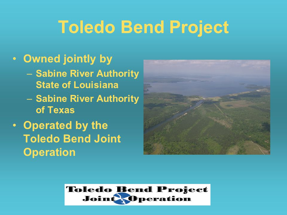Toledo Bend Project Owned jointly by –Sabine River Authority State of Louisiana –Sabine River Authority of Texas Operated by the Toledo Bend Joint Operation