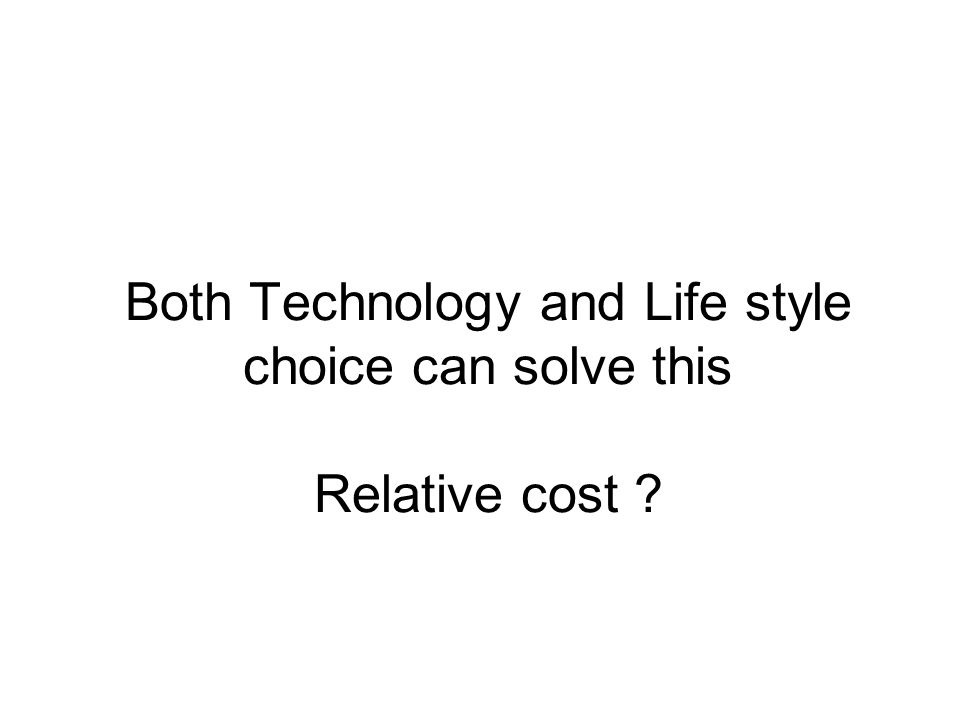 Both Technology and Life style choice can solve this Relative cost