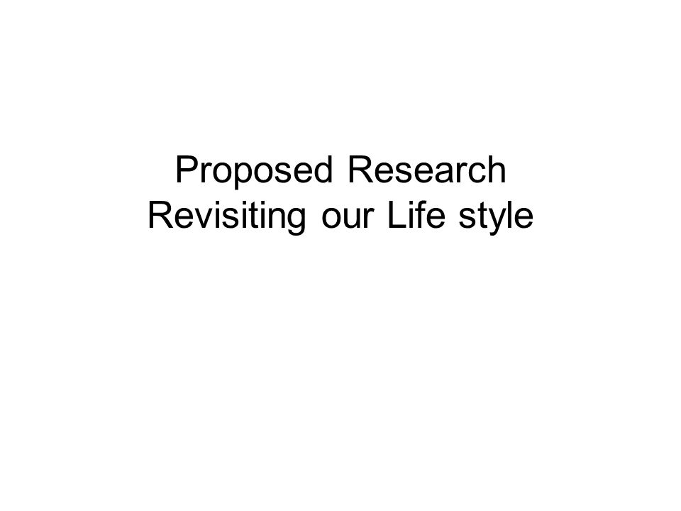 Proposed Research Revisiting our Life style