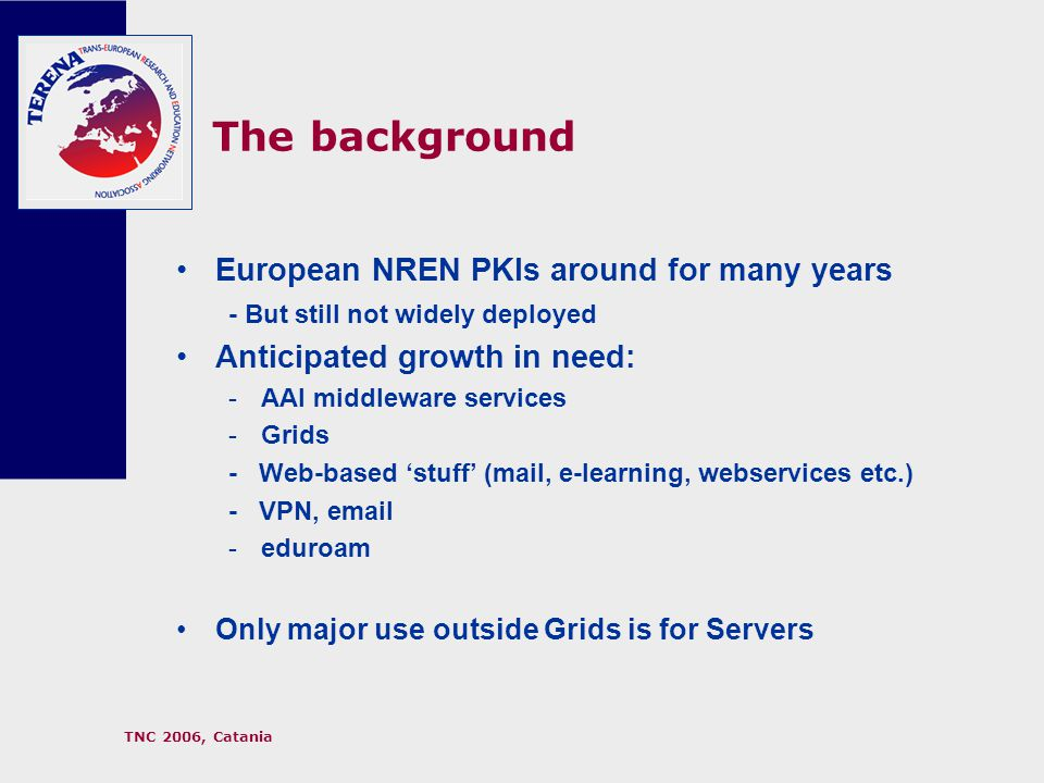 TNC 2006, Catania The background European NREN PKIs around for many years - But still not widely deployed Anticipated growth in need: -AAI middleware services -Grids - Web-based 'stuff' (mail, e-learning, webservices etc.) - VPN, email -eduroam Only major use outside Grids is for Servers