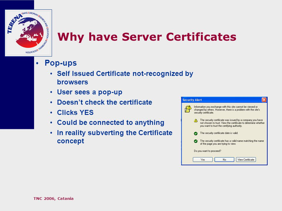 TNC 2006, Catania Why have Server Certificates Pop-ups Self Issued Certificate not-recognized by browsers User sees a pop-up Doesn't check the certificate Clicks YES Could be connected to anything In reality subverting the Certificate concept