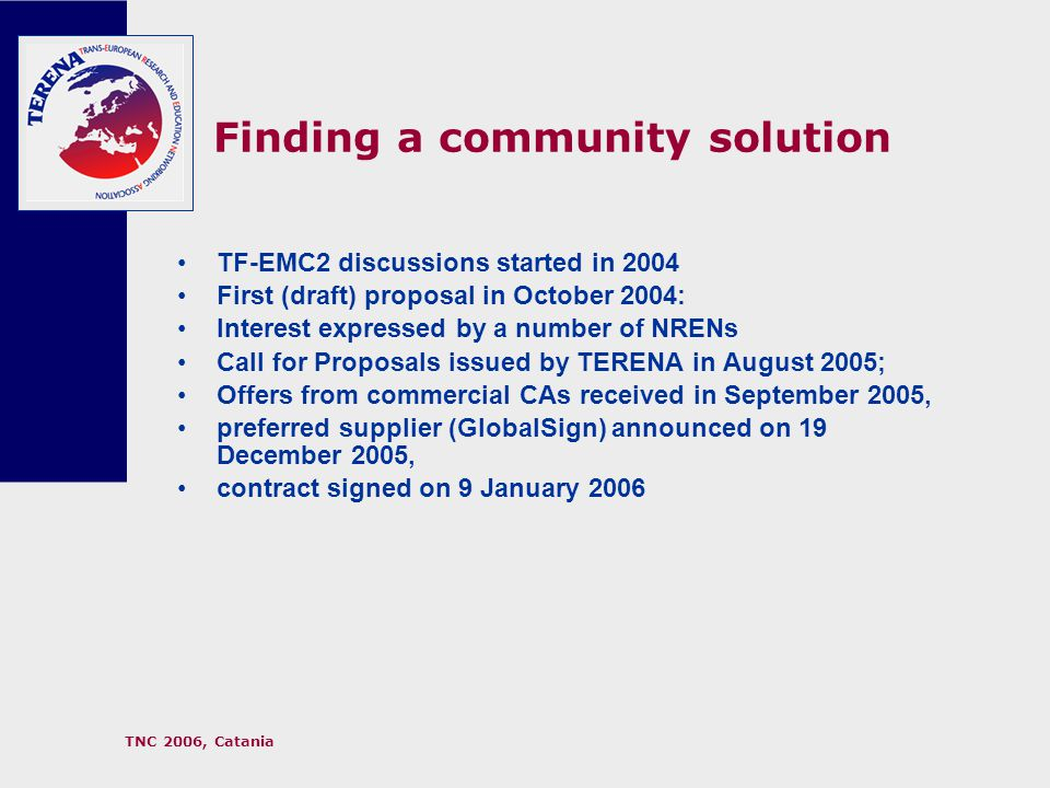 TNC 2006, Catania Finding a community solution TF-EMC2 discussions started in 2004 First (draft) proposal in October 2004: Interest expressed by a number of NRENs Call for Proposals issued by TERENA in August 2005; Offers from commercial CAs received in September 2005, preferred supplier (GlobalSign) announced on 19 December 2005, contract signed on 9 January 2006