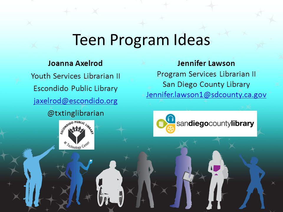 Teen Program Ideas Joanna Axelrod Youth Services Librarian II Escondido Public Library jaxelrod@escondido.org @txtinglibrarian Jennifer Lawson Program
