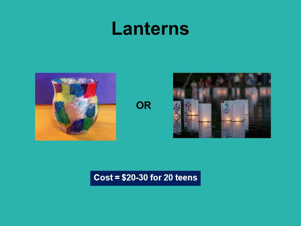 Lanterns Cost = $20-30 for 20 teens OR
