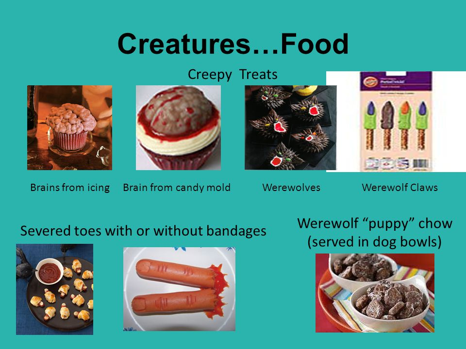 """Creatures…Food Creepy Treats Severed toes with or without bandages Brains from icingBrain from candy moldWerewolves Werewolf """"puppy"""" chow (served in d"""
