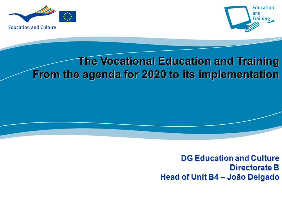 1 Part I The Vocational Education and Training From the agenda for 2020 to its implementation DG Education and Culture Directorate B Head of Unit B4 – João Delgado