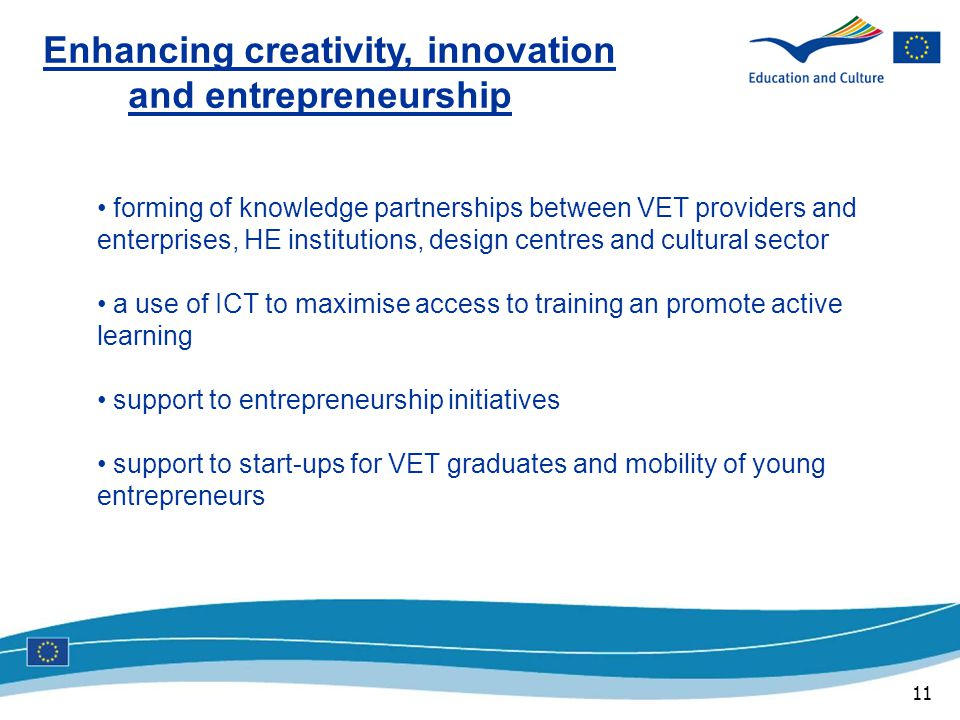 11 Enhancing creativity, innovation and entrepreneurship forming of knowledge partnerships between VET providers and enterprises, HE institutions, design centres and cultural sector a use of ICT to maximise access to training an promote active learning support to entrepreneurship initiatives support to start-ups for VET graduates and mobility of young entrepreneurs