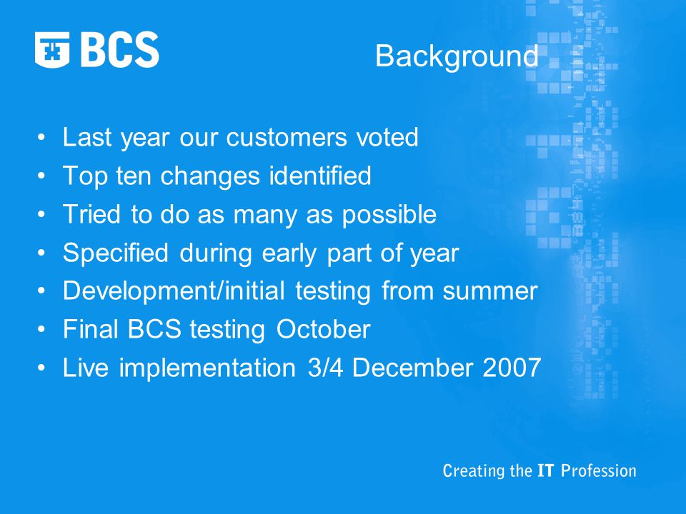 Background Last year our customers voted Top ten changes identified Tried to do as many as possible Specified during early part of year Development/initial testing from summer Final BCS testing October Live implementation 3/4 December 2007
