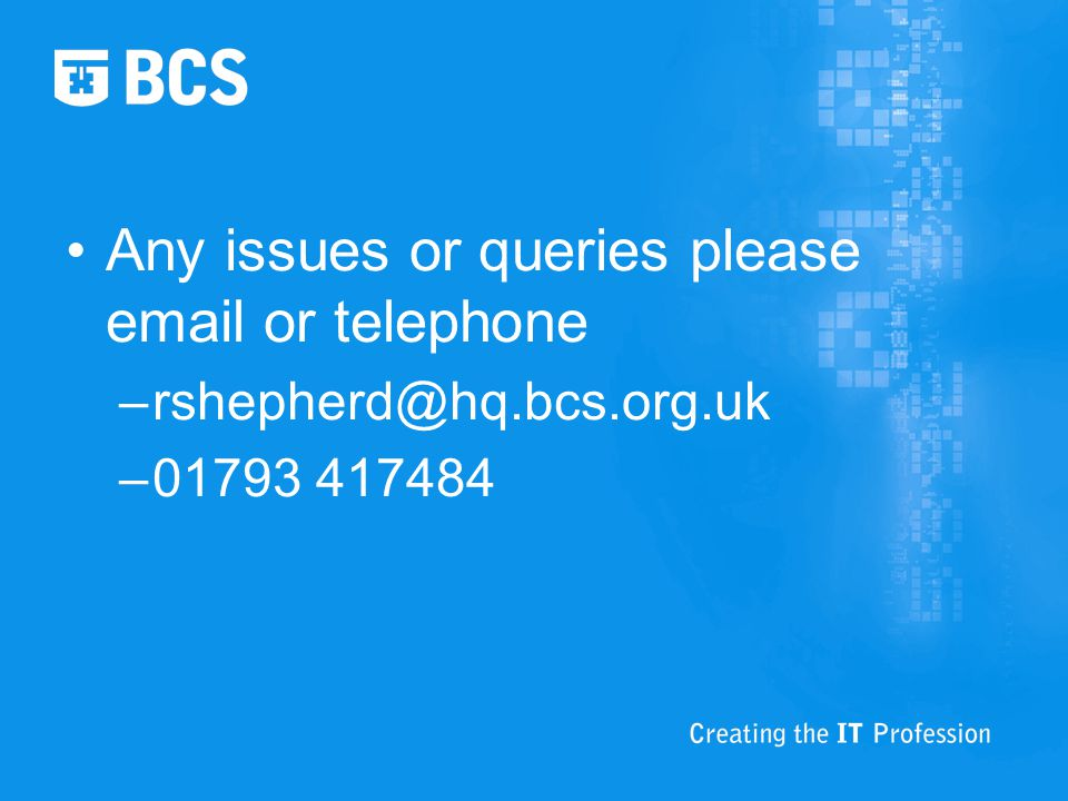 Any issues or queries please email or telephone –rshepherd@hq.bcs.org.uk –01793 417484