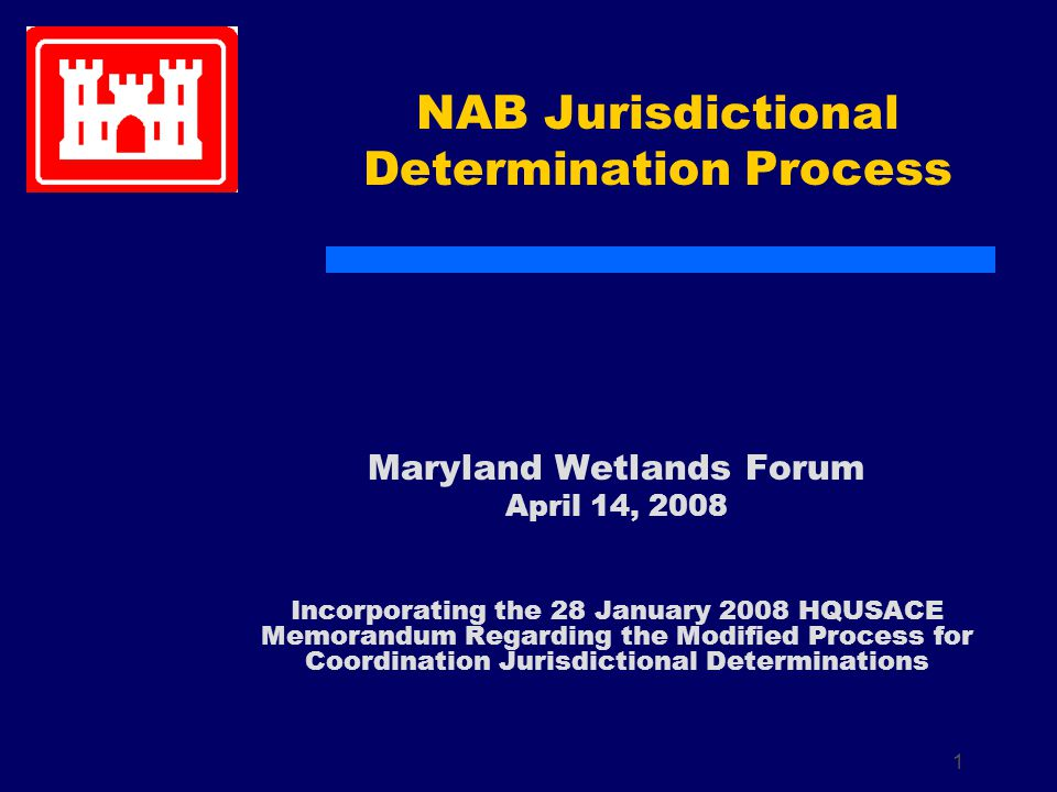 1 NAB Jurisdictional Determination Process Maryland Wetlands Forum April 14, 2008 Incorporating the 28 January 2008 HQUSACE Memorandum Regarding the Modified Process for Coordination Jurisdictional Determinations