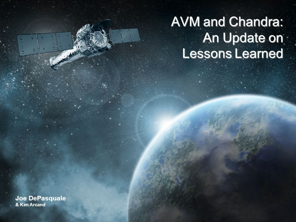 CHANDRA X-RAY OBSERVATORY The Universe in a Whole New Light Joe DePasquale & Kim Arcand AVM and Chandra: An Update on Lessons Learned