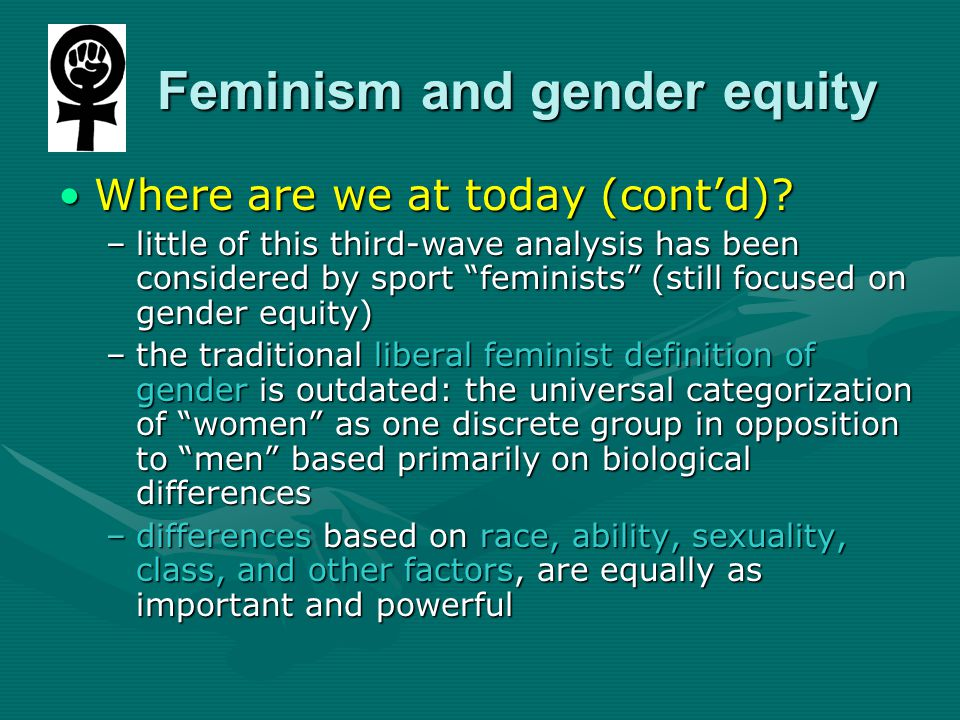 Feminism and gender equity Feminism and gender equity Where are we at today (cont'd)?Where are we at today (cont'd).