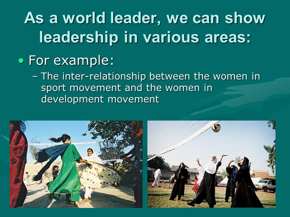 As a world leader, we can show leadership in various areas: For example:For example: –The inter-relationship between the women in sport movement and the women in development movement
