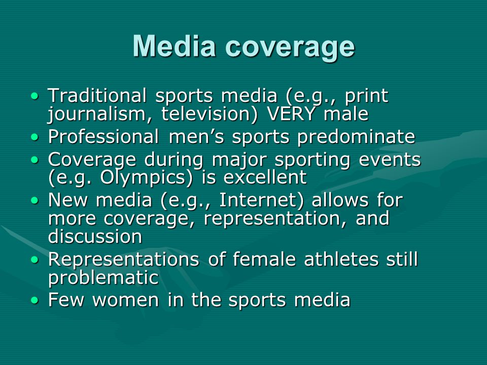 Media coverage Traditional sports media (e.g., print journalism, television) VERY maleTraditional sports media (e.g., print journalism, television) VERY male Professional men's sports predominateProfessional men's sports predominate Coverage during major sporting events (e.g.