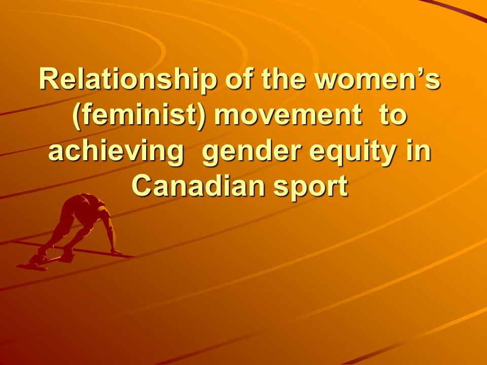 Relationship of the women's (feminist) movement to achieving gender equity in Canadian sport