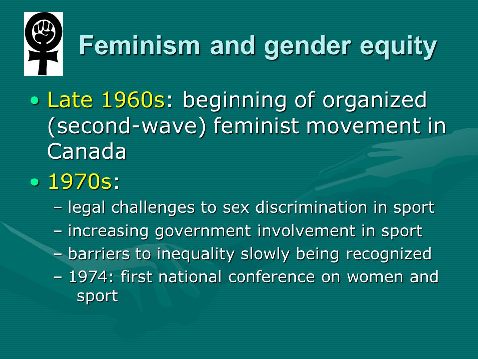 Feminism and gender equity Feminism and gender equity Late 1960s: beginning of organized (second-wave) feminist movement in CanadaLate 1960s: beginning of organized (second-wave) feminist movement in Canada 1970s:1970s: –legal challenges to sex discrimination in sport –increasing government involvement in sport –barriers to inequality slowly being recognized –1974: first national conference on women and sport