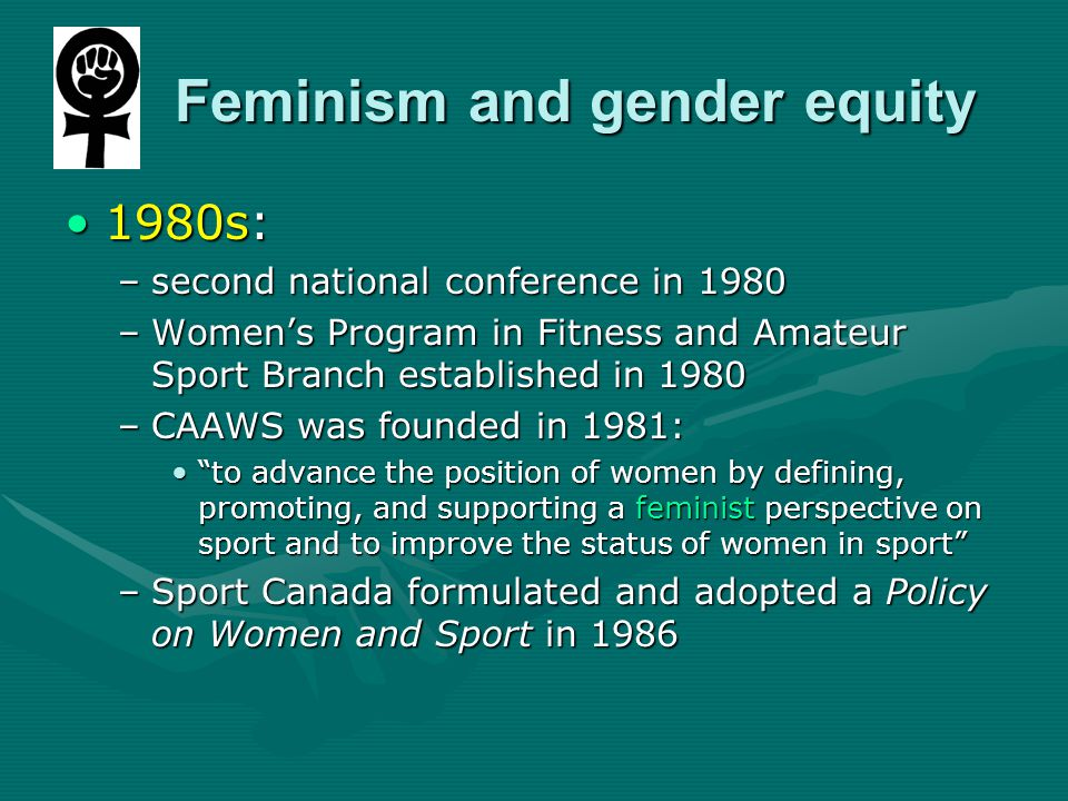 Feminism and gender equity Feminism and gender equity 1980s:1980s: –second national conference in 1980 –Women's Program in Fitness and Amateur Sport Branch established in 1980 –CAAWS was founded in 1981: to advance the position of women by defining, promoting, and supporting a feminist perspective on sport and to improve the status of women in sport to advance the position of women by defining, promoting, and supporting a feminist perspective on sport and to improve the status of women in sport –Sport Canada formulated and adopted a Policy on Women and Sport in 1986