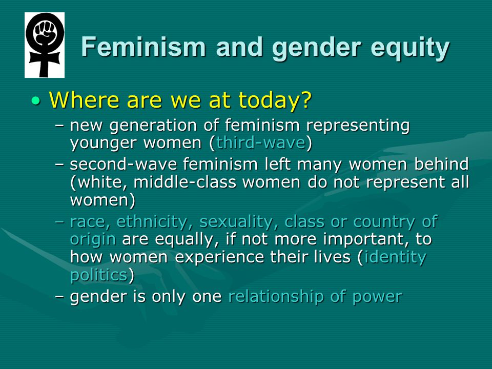 Feminism and gender equity Feminism and gender equity Where are we at today?Where are we at today.