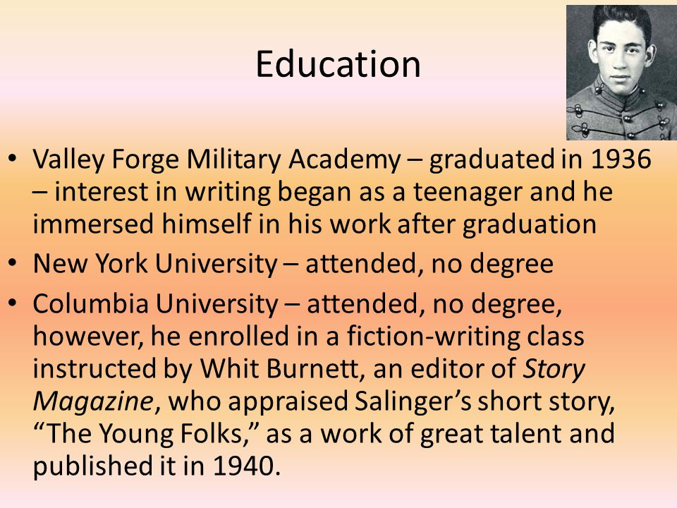 Education Valley Forge Military Academy – graduated in 1936 – interest in writing began as a teenager and he immersed himself in his work after graduation New York University – attended, no degree Columbia University – attended, no degree, however, he enrolled in a fiction-writing class instructed by Whit Burnett, an editor of Story Magazine, who appraised Salinger's short story, The Young Folks, as a work of great talent and published it in 1940.