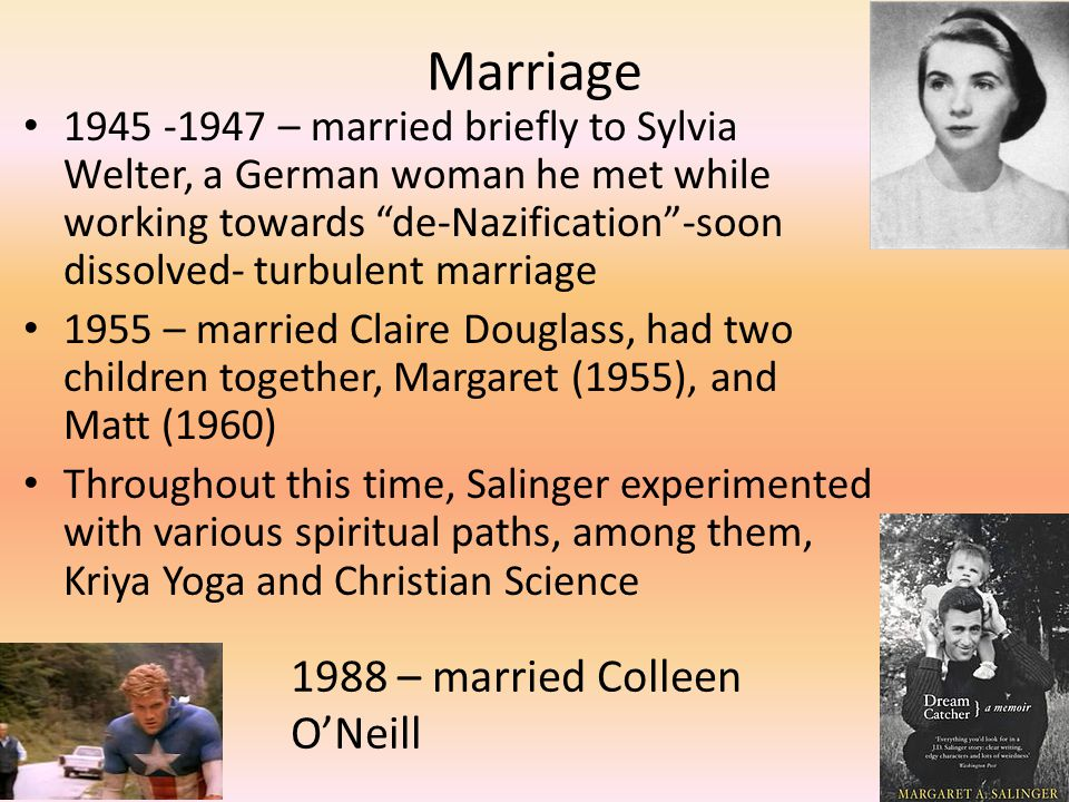 Marriage 1945 -1947 – married briefly to Sylvia Welter, a German woman he met while working towards de-Nazification -soon dissolved- turbulent marriage 1955 – married Claire Douglass, had two children together, Margaret (1955), and Matt (1960) Throughout this time, Salinger experimented with various spiritual paths, among them, Kriya Yoga and Christian Science 1988 – married Colleen O'Neill