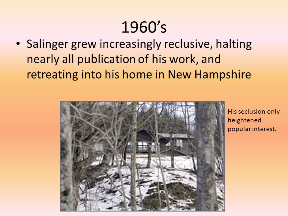 1960's Salinger grew increasingly reclusive, halting nearly all publication of his work, and retreating into his home in New Hampshire His seclusion only heightened popular interest.
